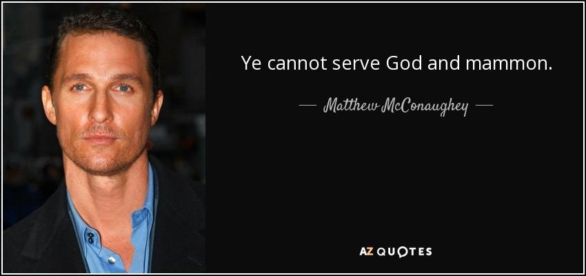 Ye cannot serve God and mammon. - Matthew McConaughey