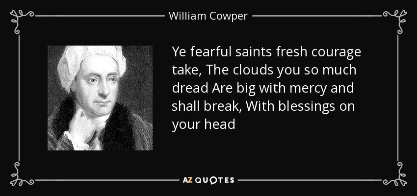 Ye fearful saints fresh courage take, The clouds you so much dread Are big with mercy and shall break, With blessings on your head - William Cowper