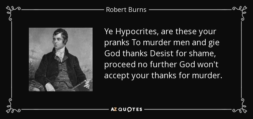 Ye Hypocrites, are these your pranks To murder men and gie God thanks Desist for shame, proceed no further God won't accept your thanks for murder. - Robert Burns