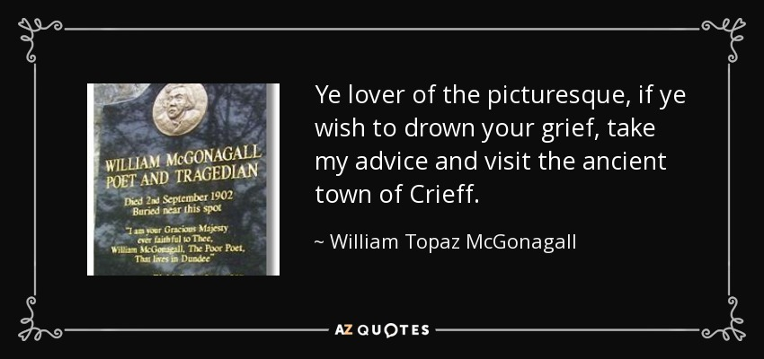 Ye lover of the picturesque, if ye wish to drown your grief, take my advice and visit the ancient town of Crieff. - William Topaz McGonagall