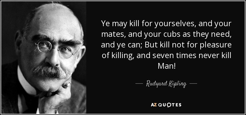 Ye may kill for yourselves, and your mates, and your cubs as they need, and ye can; But kill not for pleasure of killing, and seven times never kill Man! - Rudyard Kipling