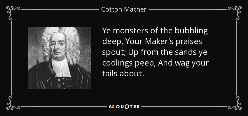 Ye monsters of the bubbling deep, Your Maker's praises spout; Up from the sands ye codlings peep, And wag your tails about. - Cotton Mather