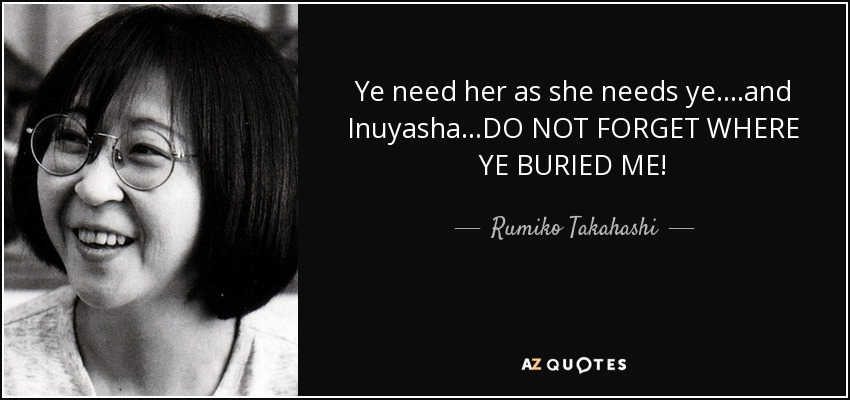 Ye need her as she needs ye....and Inuyasha...DO NOT FORGET WHERE YE BURIED ME! - Rumiko Takahashi