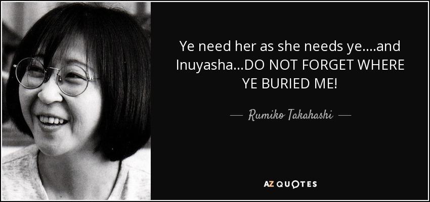 Ye need her as she needs ye....and Inuyasha...DO NOT FORGET WHERE YE BURIED ME! - Rumiko Takahashi