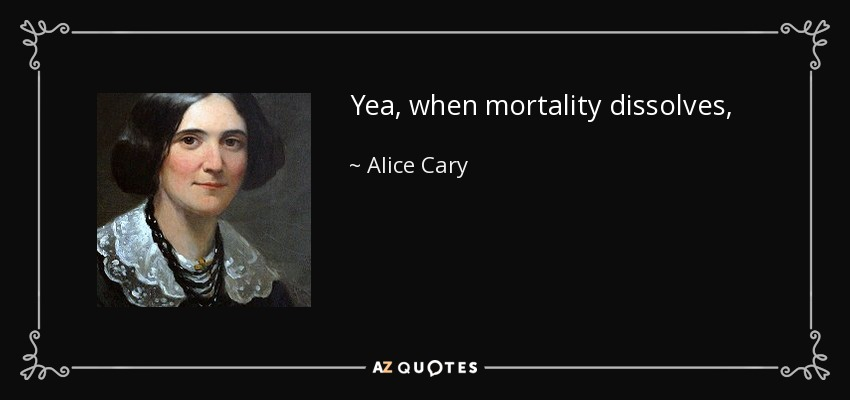 Yea, when mortality dissolves, Shall I not meet thine hour unawed? My house eternal in the heavens Is lighted by the smile of God! - Alice Cary