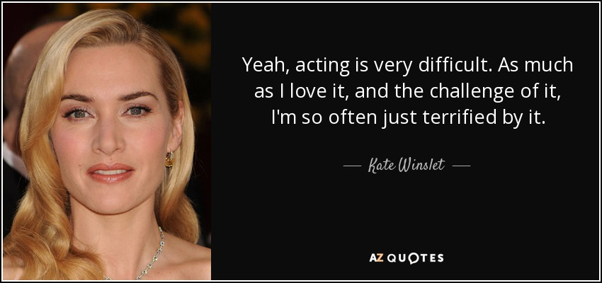 Yeah, acting is very difficult. As much as I love it, and the challenge of it, I'm so often just terrified by it. - Kate Winslet