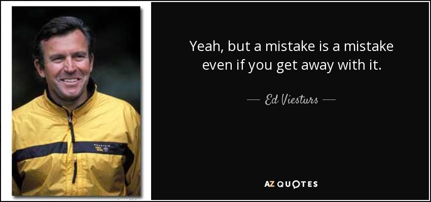 Yeah, but a mistake is a mistake even if you get away with it. - Ed Viesturs
