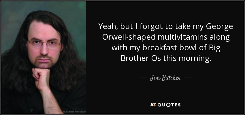 Yeah, but I forgot to take my George Orwell-shaped multivitamins along with my breakfast bowl of Big Brother Os this morning. - Jim Butcher