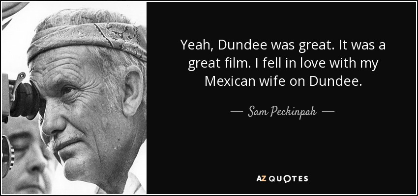 Yeah, Dundee was great. It was a great film. I fell in love with my Mexican wife on Dundee. - Sam Peckinpah