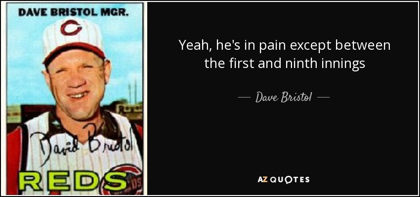 Yeah, he's in pain except between the first and ninth innings - Dave Bristol