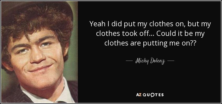 Yeah I did put my clothes on, but my clothes took off... Could it be my clothes are putting me on?? - Micky Dolenz