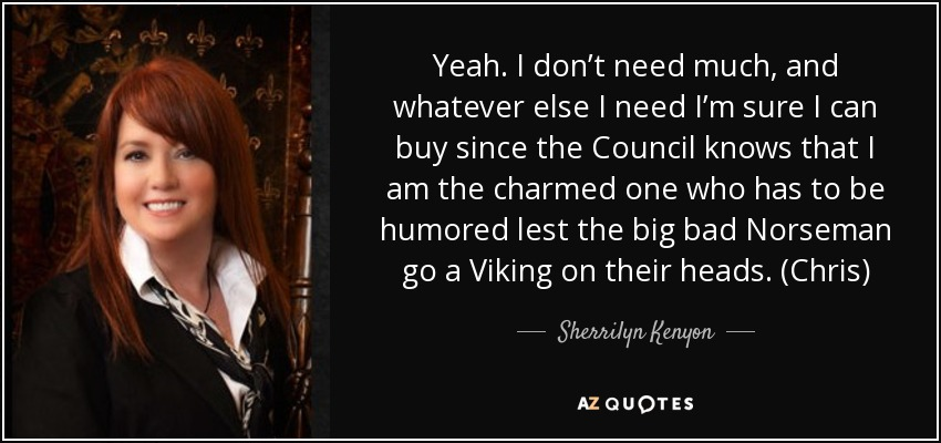 Yeah. I don't need much, and whatever else I need I'm sure I can buy since the Council knows that I am the charmed one who has to be humored lest the big bad Norseman go a Viking on their heads. (Chris) - Sherrilyn Kenyon