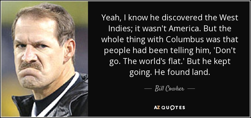 Yeah, I know he discovered the West Indies; it wasn't America. But the whole thing with Columbus was that people had been telling him, 'Don't go. The world's flat.' But he kept going. He found land. - Bill Cowher