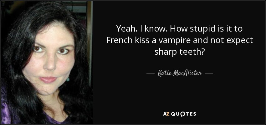 Yeah. I know. How stupid is it to French kiss a vampire and not expect sharp teeth? - Katie MacAlister