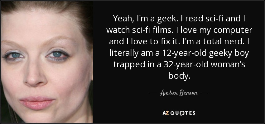 Yeah, I'm a geek. I read sci-fi and I watch sci-fi films. I love my computer and I love to fix it. I'm a total nerd. I literally am a 12-year-old geeky boy trapped in a 32-year-old woman's body. - Amber Benson