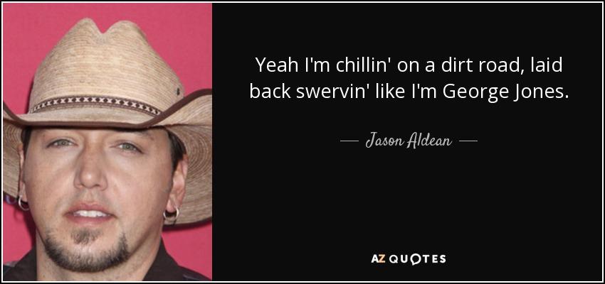 Yeah I'm chillin' on a dirt road, laid back swervin' like I'm George Jones. - Jason Aldean