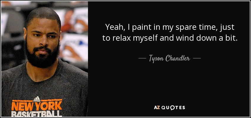 Yeah, I paint in my spare time, just to relax myself and wind down a bit. - Tyson Chandler
