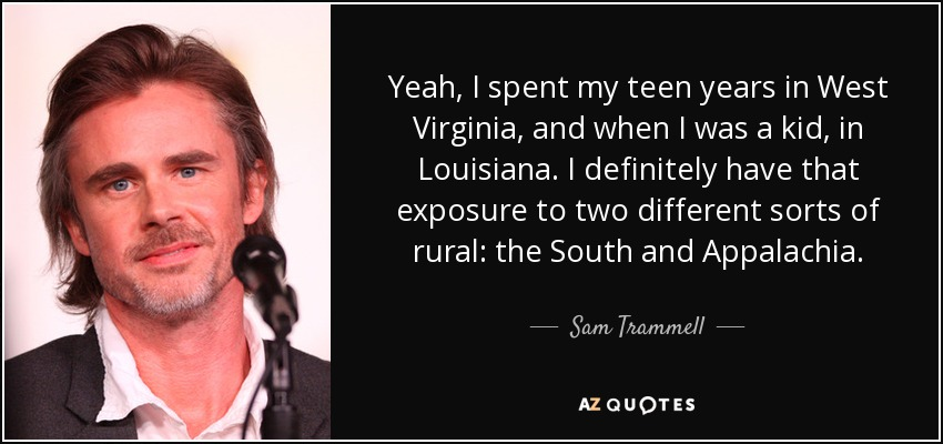 Yeah, I spent my teen years in West Virginia, and when I was a kid, in Louisiana. I definitely have that exposure to two different sorts of rural: the South and Appalachia. - Sam Trammell