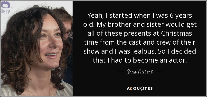 Yeah, I started when I was 6 years old. My brother and sister would get all of these presents at Christmas time from the cast and crew of their show and I was jealous. So I decided that I had to become an actor. - Sara Gilbert