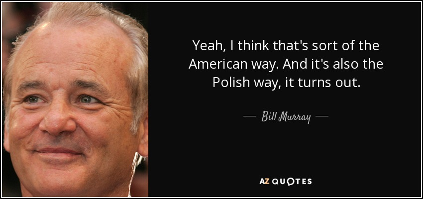 Yeah, I think that's sort of the American way. And it's also the Polish way, it turns out. - Bill Murray