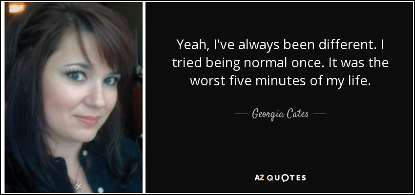 Yeah, I've always been different. I tried being normal once. It was the worst five minutes of my life. - Georgia Cates