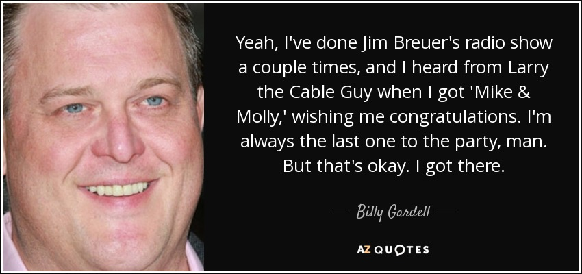 Yeah, I've done Jim Breuer's radio show a couple times, and I heard from Larry the Cable Guy when I got 'Mike & Molly,' wishing me congratulations. I'm always the last one to the party, man. But that's okay. I got there. - Billy Gardell