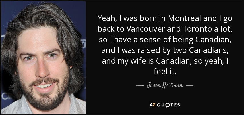 Yeah, I was born in Montreal and I go back to Vancouver and Toronto a lot, so I have a sense of being Canadian, and I was raised by two Canadians, and my wife is Canadian, so yeah, I feel it. - Jason Reitman