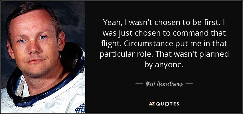Yeah, I wasn't chosen to be first. I was just chosen to command that flight. Circumstance put me in that particular role. That wasn't planned by anyone. - Neil Armstrong