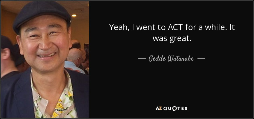 Yeah, I went to ACT for a while. It was great. - Gedde Watanabe
