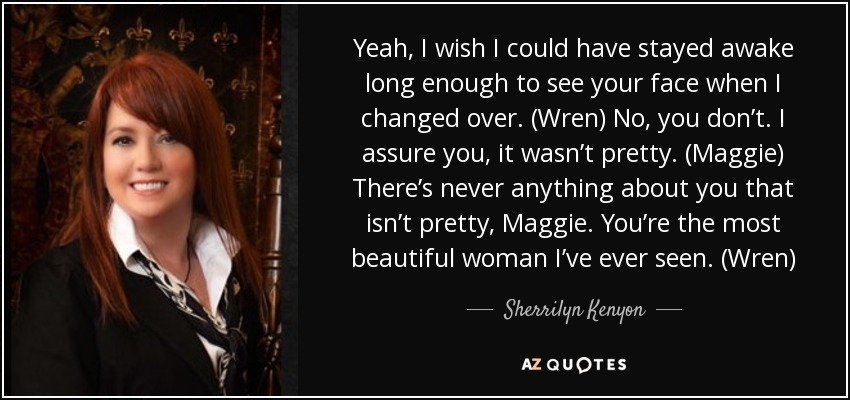 Yeah, I wish I could have stayed awake long enough to see your face when I changed over. (Wren) No, you don't. I assure you, it wasn't pretty. (Maggie) There's never anything about you that isn't pretty, Maggie. You're the most beautiful woman I've ever seen. (Wren) - Sherrilyn Kenyon