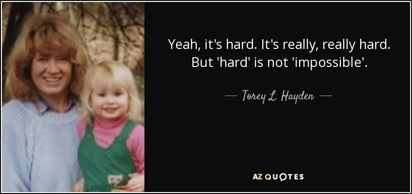 Yeah, it's hard. It's really, really hard. But 'hard' is not 'impossible'. - Torey L. Hayden