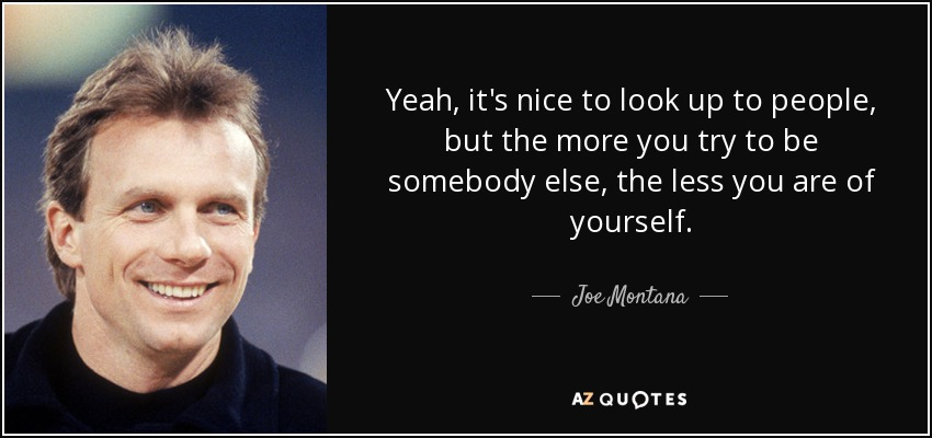 Yeah, it's nice to look up to people, but the more you try to be somebody else, the less you are of yourself. - Joe Montana
