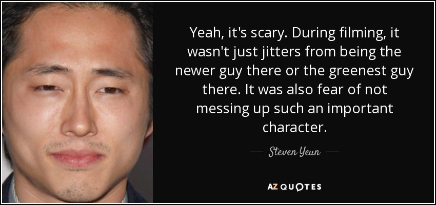 Yeah, it's scary. During filming, it wasn't just jitters from being the newer guy there or the greenest guy there. It was also fear of not messing up such an important character. - Steven Yeun