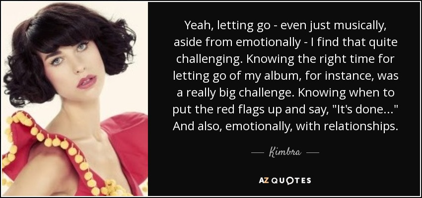 Yeah, letting go - even just musically, aside from emotionally - I find that quite challenging. Knowing the right time for letting go of my album, for instance, was a really big challenge. Knowing when to put the red flags up and say,