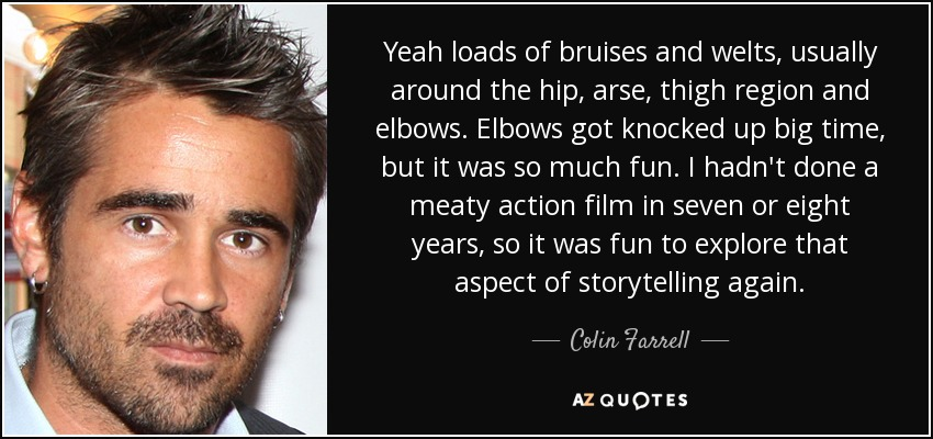Yeah loads of bruises and welts, usually around the hip, arse, thigh region and elbows. Elbows got knocked up big time, but it was so much fun. I hadn't done a meaty action film in seven or eight years, so it was fun to explore that aspect of storytelling again. - Colin Farrell