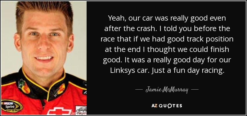Yeah, our car was really good even after the crash. I told you before the race that if we had good track position at the end I thought we could finish good. It was a really good day for our Linksys car. Just a fun day racing. - Jamie McMurray