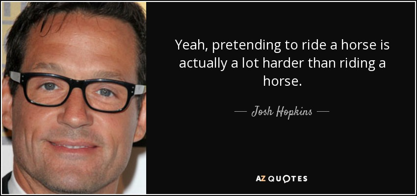 Yeah, pretending to ride a horse is actually a lot harder than riding a horse. - Josh Hopkins