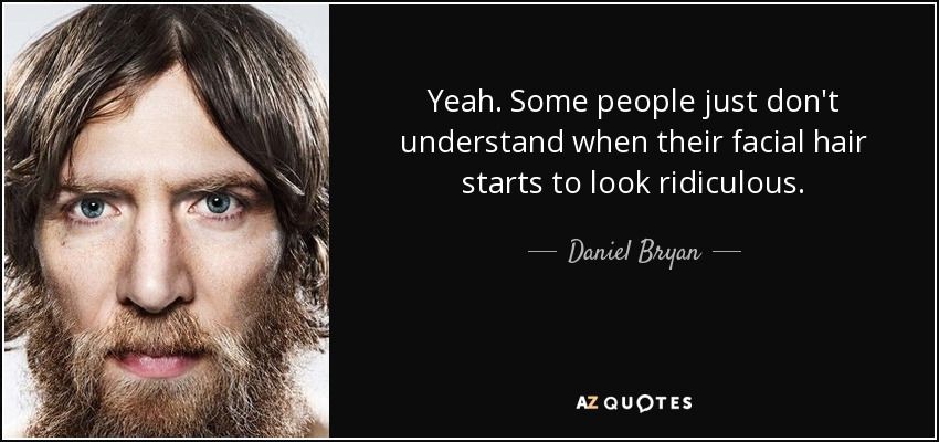 Yeah. Some people just don't understand when their facial hair starts to look ridiculous. - Daniel Bryan