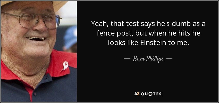 Yeah, that test says he's dumb as a fence post, but when he hits he looks like Einstein to me. - Bum Phillips