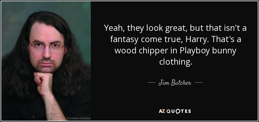 Yeah, they look great, but that isn't a fantasy come true, Harry. That's a wood chipper in Playboy bunny clothing. - Jim Butcher