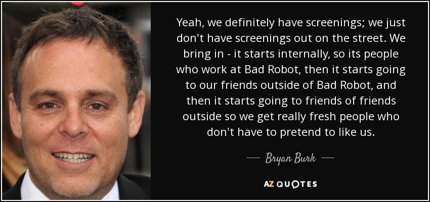 Yeah, we definitely have screenings; we just don't have screenings out on the street. We bring in - it starts internally, so its people who work at Bad Robot, then it starts going to our friends outside of Bad Robot, and then it starts going to friends of friends outside so we get really fresh people who don't have to pretend to like us. - Bryan Burk