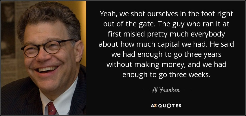 Yeah, we shot ourselves in the foot right out of the gate. The guy who ran it at first misled pretty much everybody about how much capital we had. He said we had enough to go three years without making money, and we had enough to go three weeks. - Al Franken