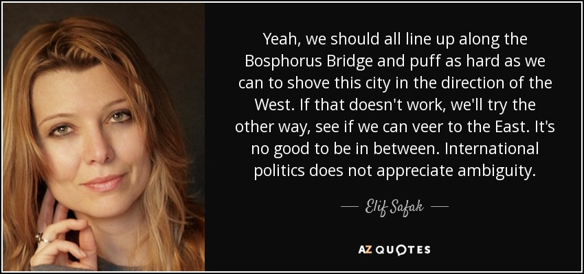 Yeah, we should all line up along the Bosphorus Bridge and puff as hard as we can to shove this city in the direction of the West. If that doesn't work, we'll try the other way, see if we can veer to the East. It's no good to be in between. International politics does not appreciate ambiguity. - Elif Safak
