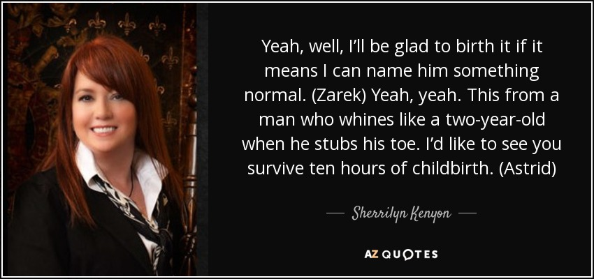 Yeah, well, I'll be glad to birth it if it means I can name him something normal. (Zarek) Yeah, yeah. This from a man who whines like a two-year-old when he stubs his toe. I'd like to see you survive ten hours of childbirth. (Astrid) - Sherrilyn Kenyon