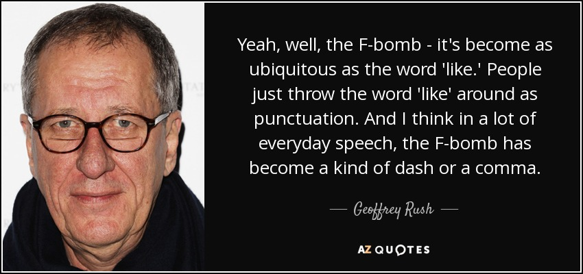 Yeah, well, the F-bomb - it's become as ubiquitous as the word 'like.' People just throw the word 'like' around as punctuation. And I think in a lot of everyday speech, the F-bomb has become a kind of dash or a comma. - Geoffrey Rush