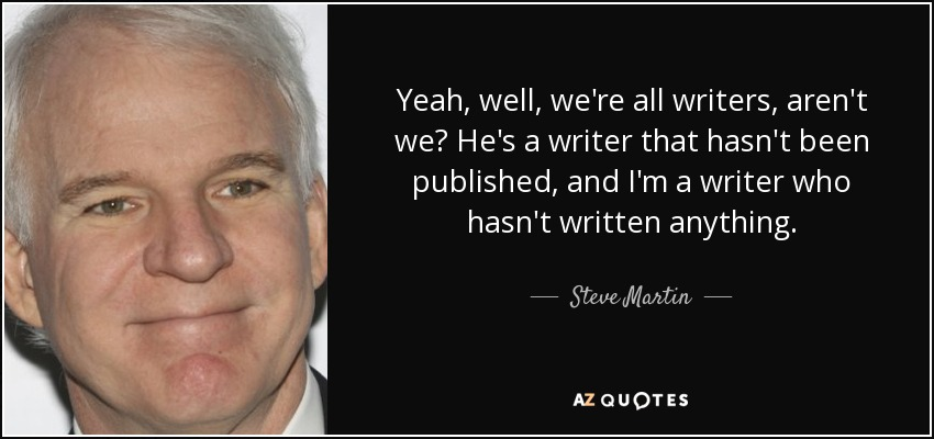 Yeah, well, we're all writers, aren't we? He's a writer that hasn't been published, and I'm a writer who hasn't written anything. - Steve Martin