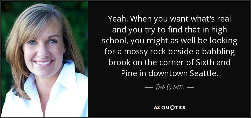 Yeah. When you want what's real and you try to find that in high school, you might as well be looking for a mossy rock beside a babbling brook on the corner of Sixth and Pine in downtown Seattle. - Deb Caletti
