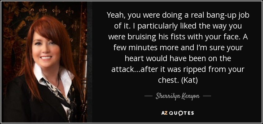 Yeah, you were doing a real bang-up job of it. I particularly liked the way you were bruising his fists with your face. A few minutes more and I'm sure your heart would have been on the attack...after it was ripped from your chest. (Kat) - Sherrilyn Kenyon