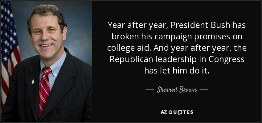 Year after year, President Bush has broken his campaign promises on college aid. And year after year, the Republican leadership in Congress has let him do it. - Sherrod Brown