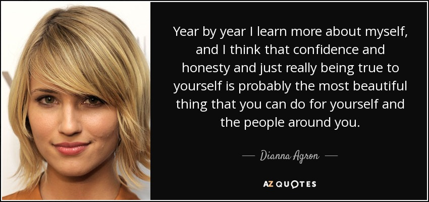 Year by year I learn more about myself, and I think that confidence and honesty and just really being true to yourself is probably the most beautiful thing that you can do for yourself and the people around you. - Dianna Agron